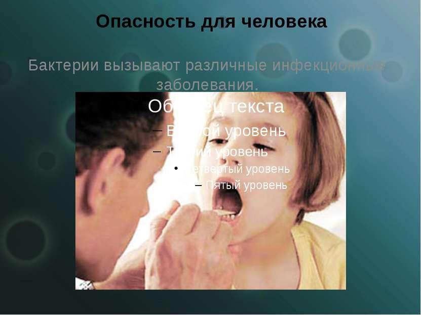 Опасность для человека Бактерии вызывают различные инфекционные заболевания.