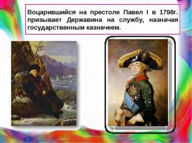 Воцарившийся на престоле Павел I в 1798г. призывает Державина на службу, назн...