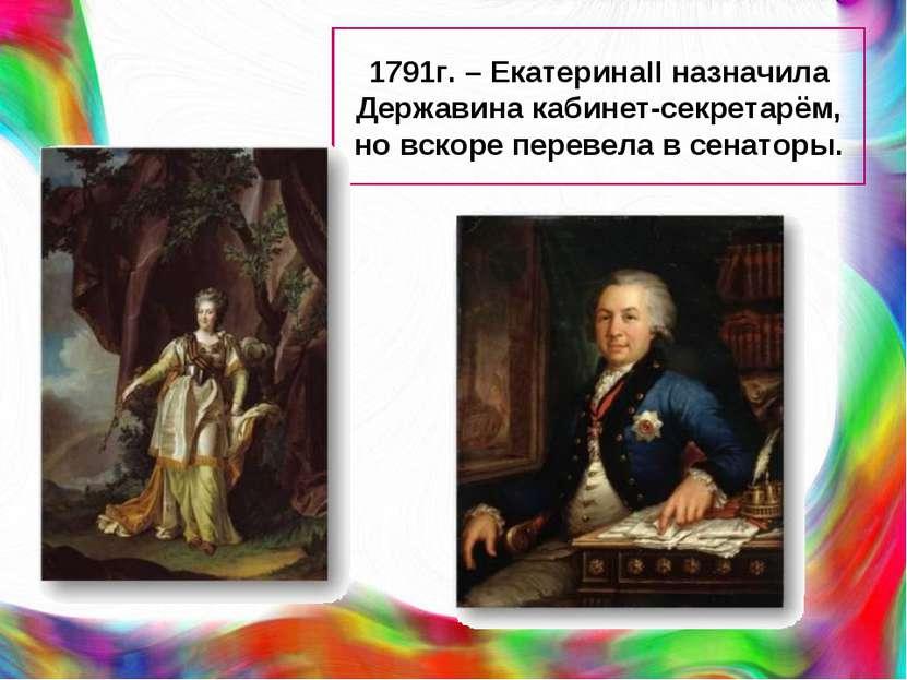 1791г. – ЕкатеринаII назначила Державина кабинет-секретарём, но вскоре переве...