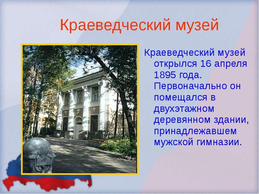 Краеведческий музей Краеведческий музей открылся 16 апреля 1895 года. Первона...