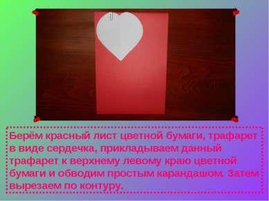 Берём красный лист цветной бумаги, трафарет в виде сердечка, прикладываем дан...
