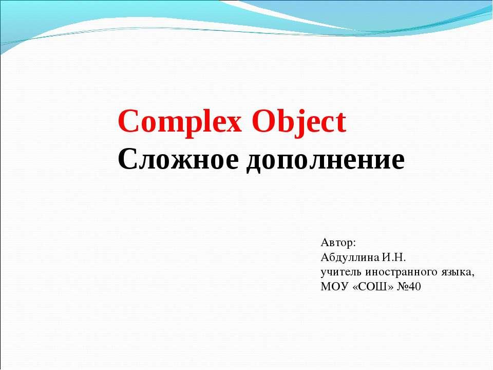 Complex Object Сложное дополнение Автор: Абдуллина И.Н. учитель иностранного ...