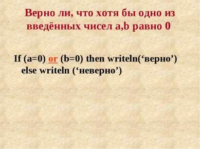 Верно ли, что хотя бы одно из введённых чисел a,b равно 0 If (a=0) or (b=0) t...