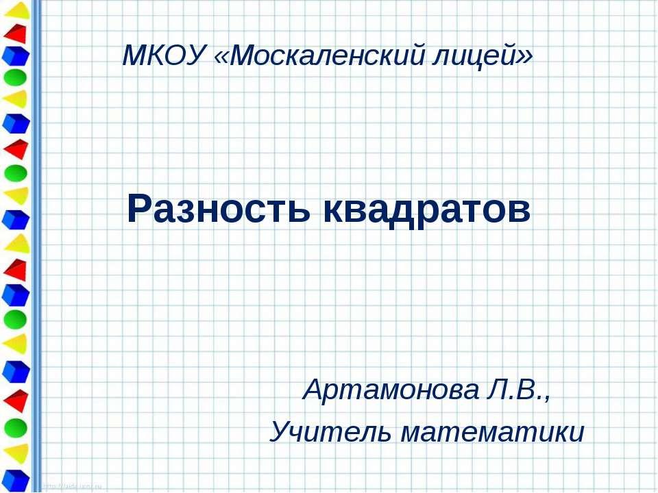 Разность квадратов Артамонова Л.В., Учитель математики МКОУ «Москаленский лицей»