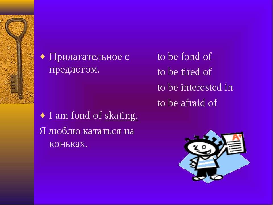 Прилагательное с предлогом. I am fond of skating. Я люблю кататься на коньках...