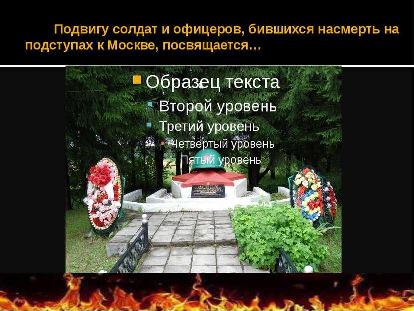 Подвигу солдат и офицеров, бившихся насмерть на подступах к Москве, посвящается…