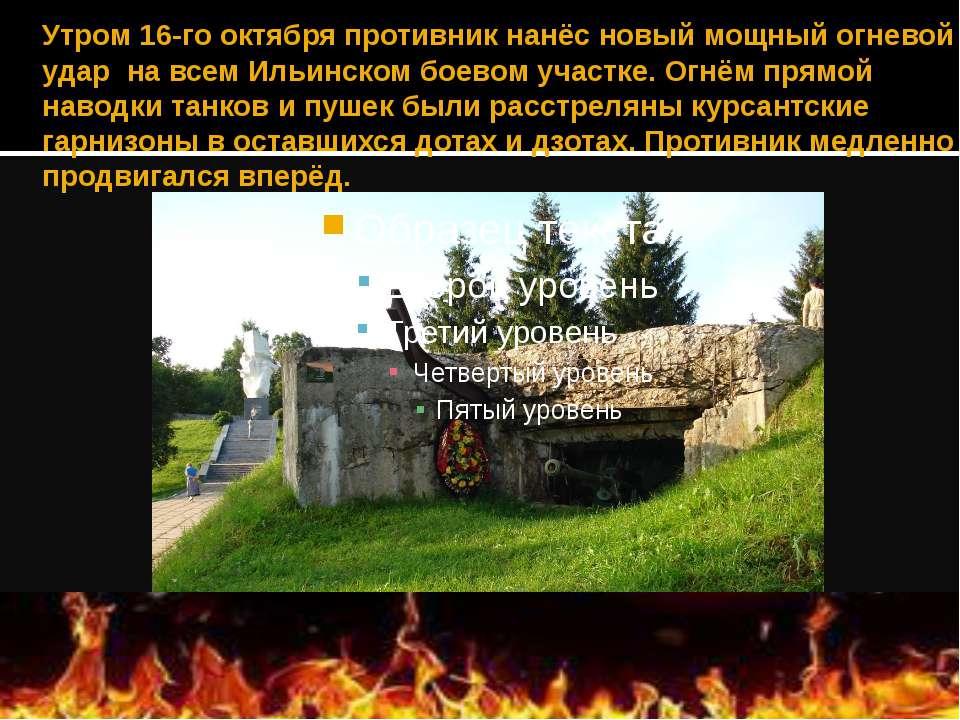 Утром 16-го октябряпротивник нанёс новый мощный огневой удар на всем Ил...