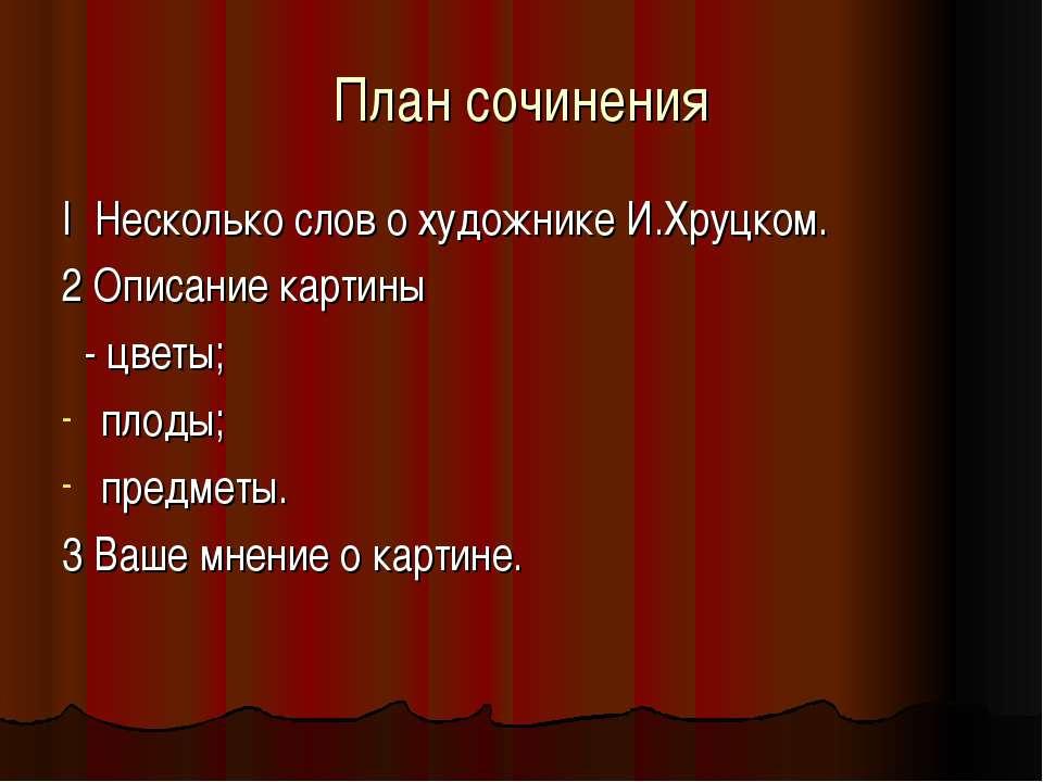 План сочинения I Несколько слов о художнике И.Хруцком. 2 Описание картины - ц...