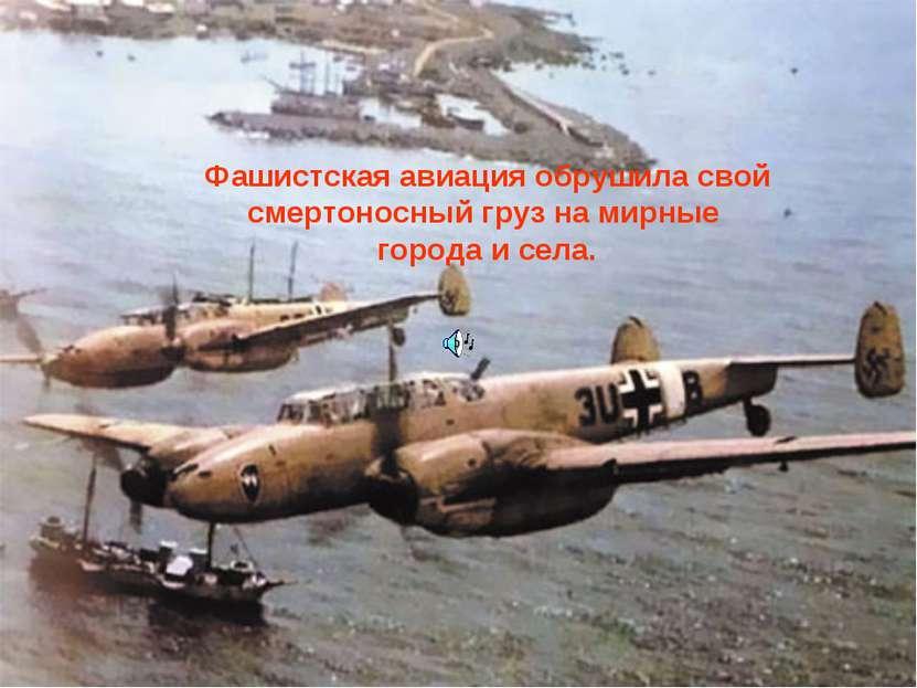 Фашистская авиация обрушила свой смертоносный груз на мирные города и села.