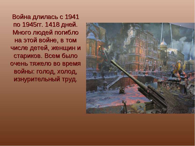 Война длилась с 1941 по 1945гг. 1418 дней. Много людей погибло на этой войне,...
