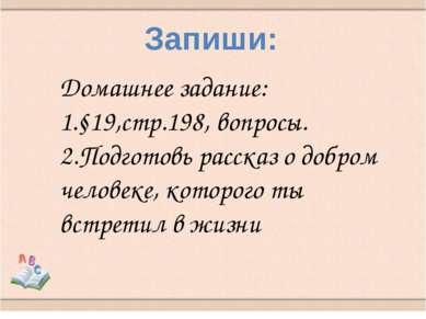Запиши: Домашнее задание: 1.§19,стр.198, вопросы. 2.Подготовь рассказ о добро...