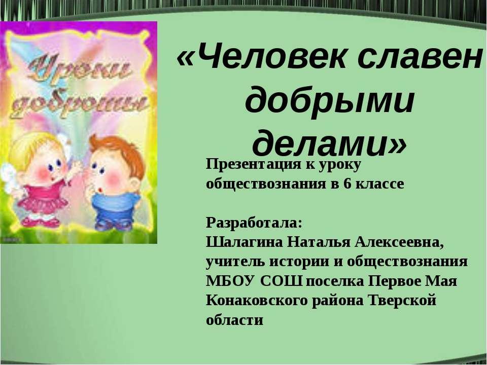 «Человек славен добрыми делами» Презентация к уроку обществознания в 6 классе...