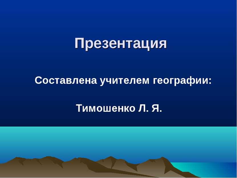 Презентация Составлена учителем географии: Тимошенко Л. Я.