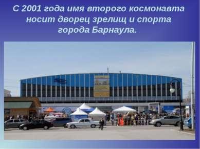 С2001 годаимя второго космонавта носит дворец зрелищ и спорта города Барнаула.