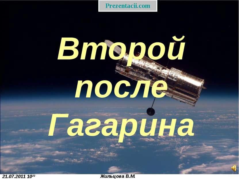 21.07.2011 1022 Жильцова В.М. Второй после Гагарина Prezentacii.com