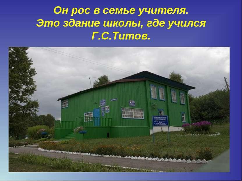 Он рос в семье учителя. Это здание школы, где учился Г.С.Титов.