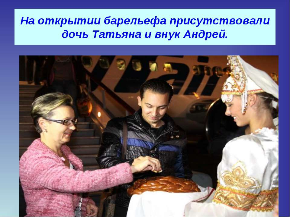 На открытии барельефа присутствовали дочь Татьяна и внук Андрей.