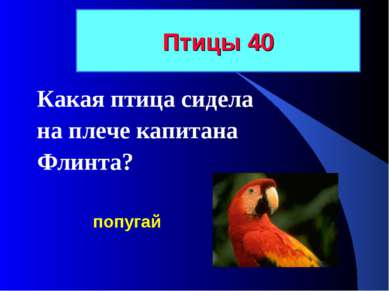 Птицы 40 Какая птица сидела на плече капитана Флинта? попугай