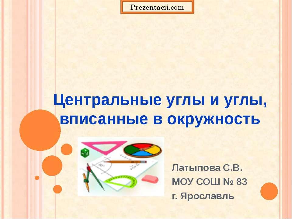 Центральные углы и углы, вписанные в окружность Латыпова С.В. МОУ СОШ № 83 г....