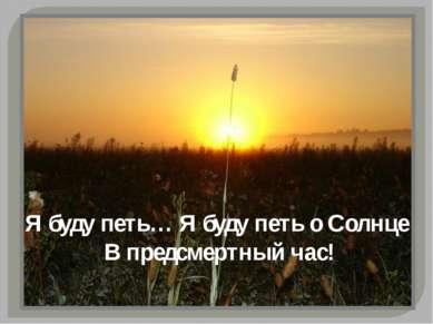 Я буду петь… Я буду петь о Солнце В предсмертный час!
