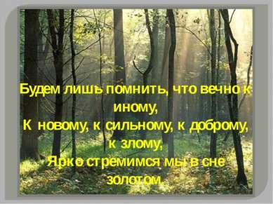 Будем лишь помнить, что вечно к иному, К новому, к сильному, к доброму, к зло...