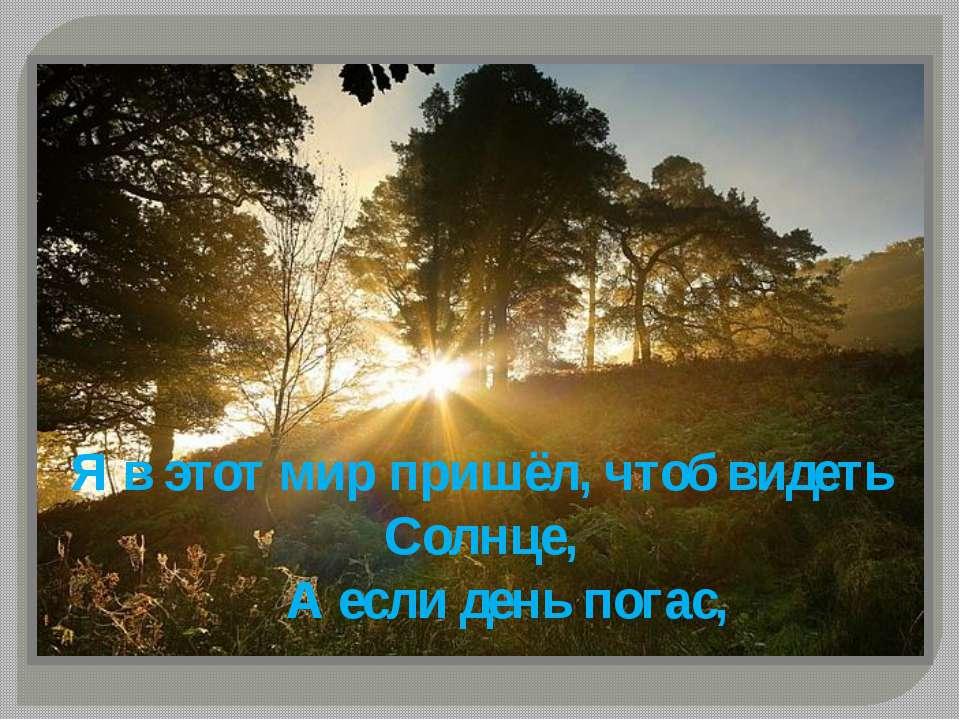 Я в этот мир пришёл, чтоб видеть Солнце, А если день погас,