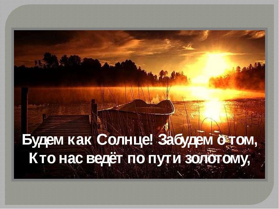 Будем как Солнце! Забудем о том, Кто нас ведёт по пути золотому,