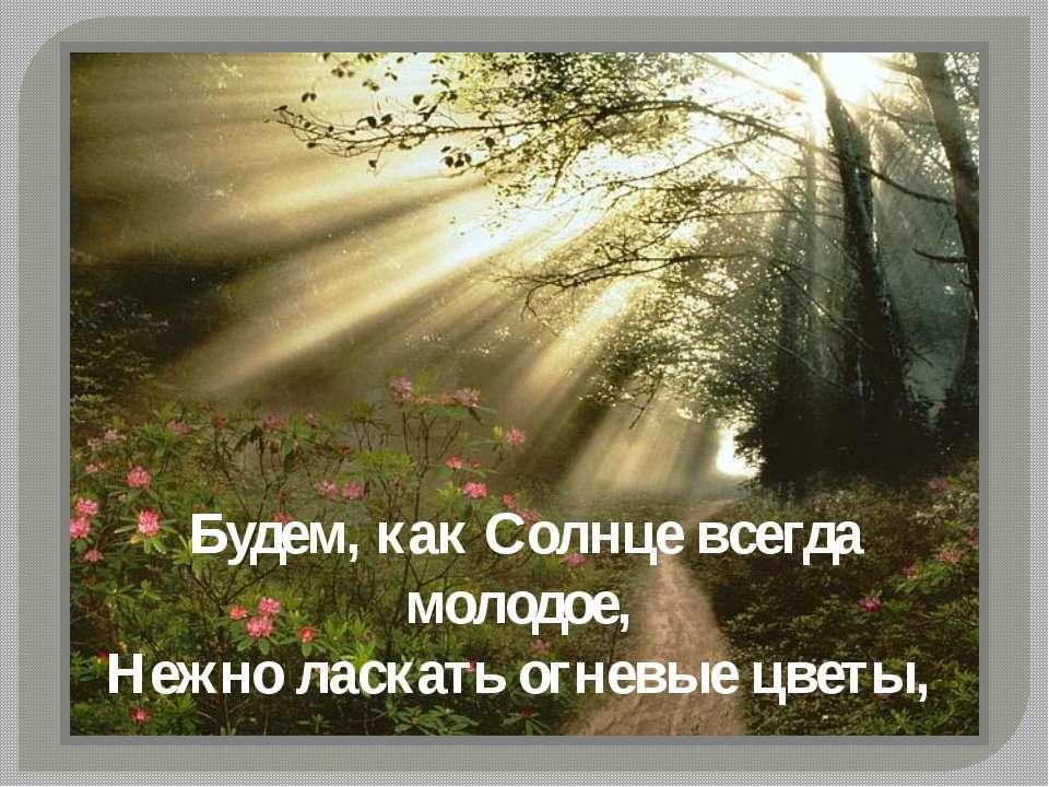 Будем, как Солнце всегда молодое, Нежно ласкать огневые цветы,