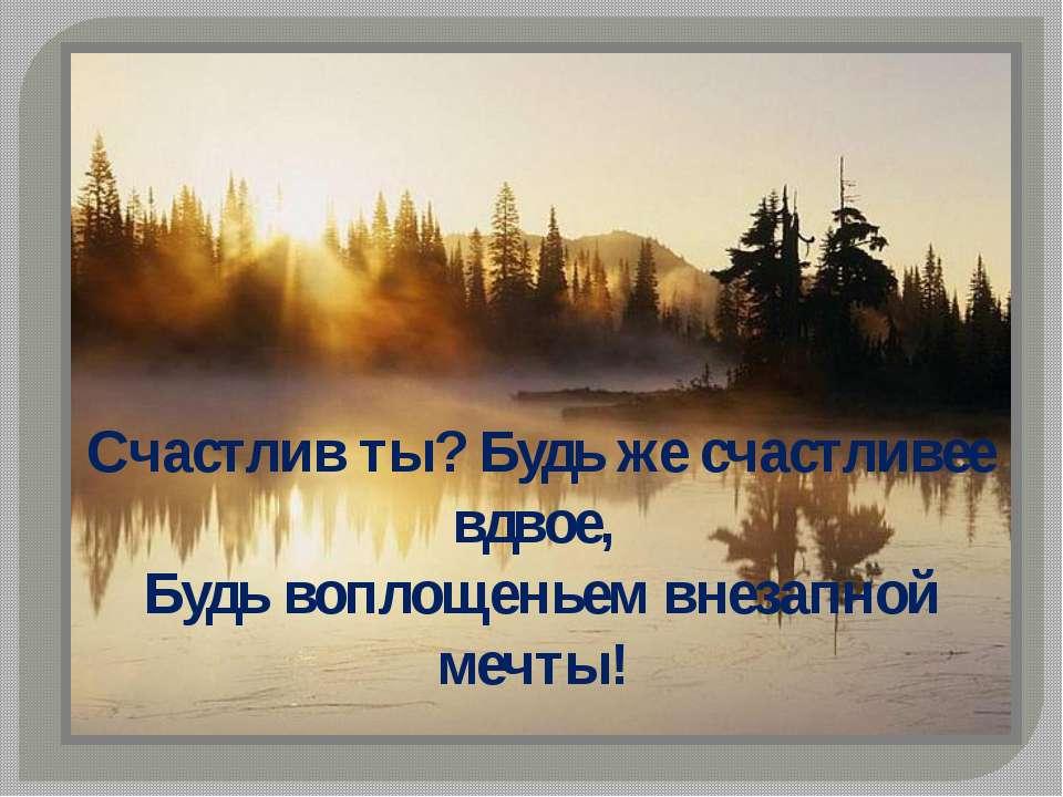 Счастлив ты? Будь же счастливее вдвое, Будь воплощеньем внезапной мечты!
