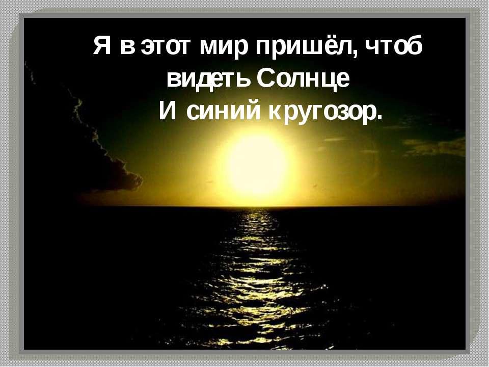 Я в этот мир пришёл, чтоб видеть Солнце И синий кругозор.