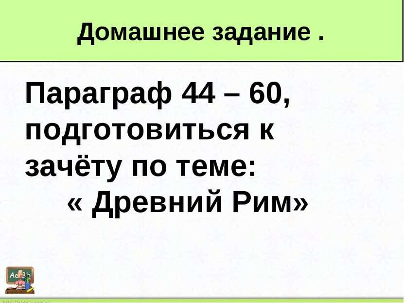 Параграф 44 – 60, подготовиться к зачёту по теме: « Древний Рим» Домашнее зад...