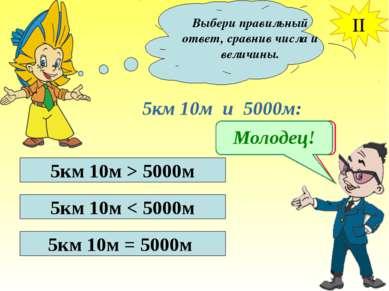 Выбери правильный ответ, сравнив числа и величины. II 5км 10м и 5000м: 5км 10...