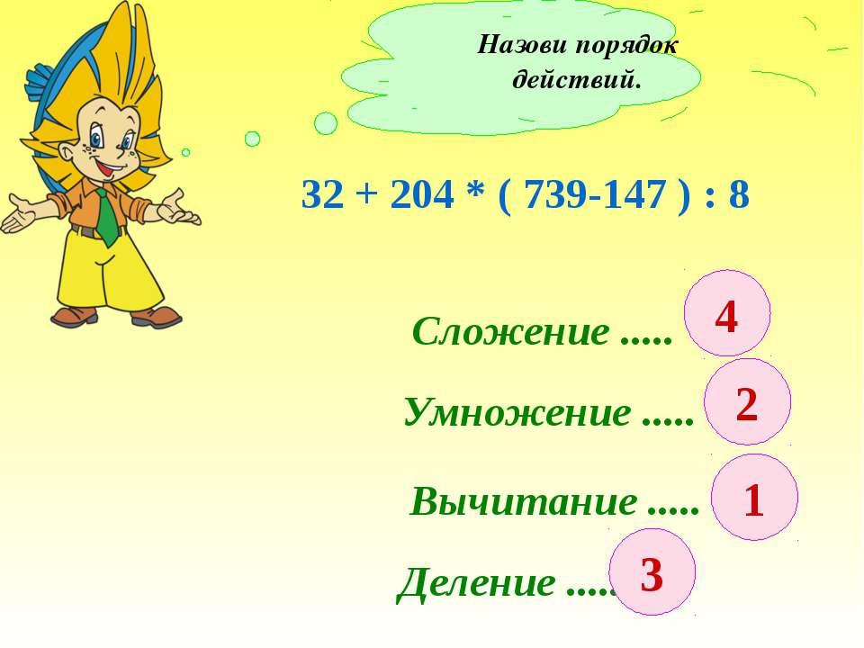 Назови порядок действий. 32 + 204 * ( 739-147 ) : 8 Сложение ..... Умножение ...