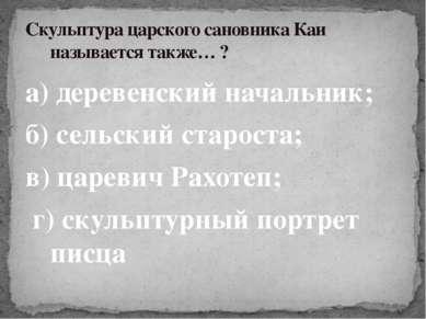 а) деревенский начальник; б) сельский староста; в) царевич Рахотеп; г) скульп...