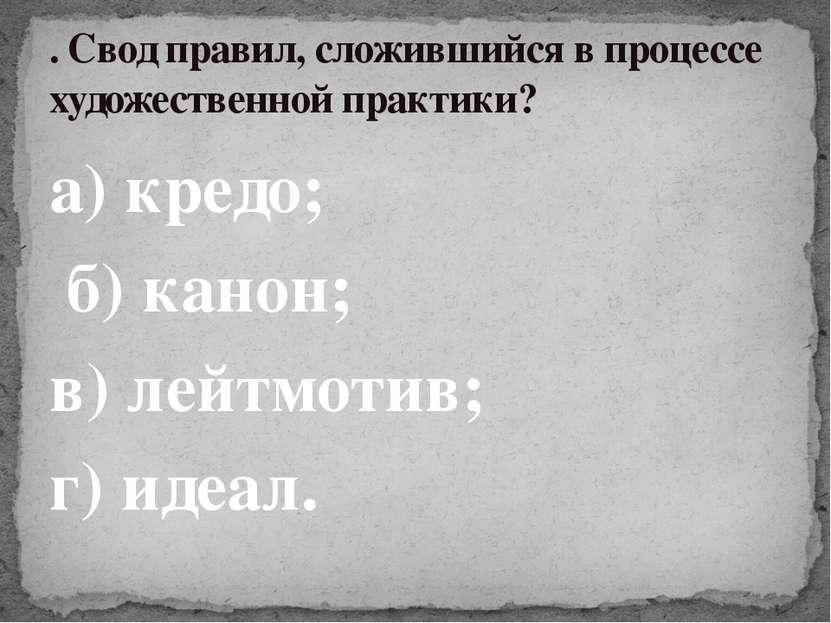 а) кредо; б) канон; в) лейтмотив; г) идеал. . Свод правил, сложившийся в проц...