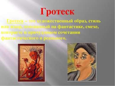 Гротеск Гротеск – это художественный образ, стиль или жанр, основанный на фан...