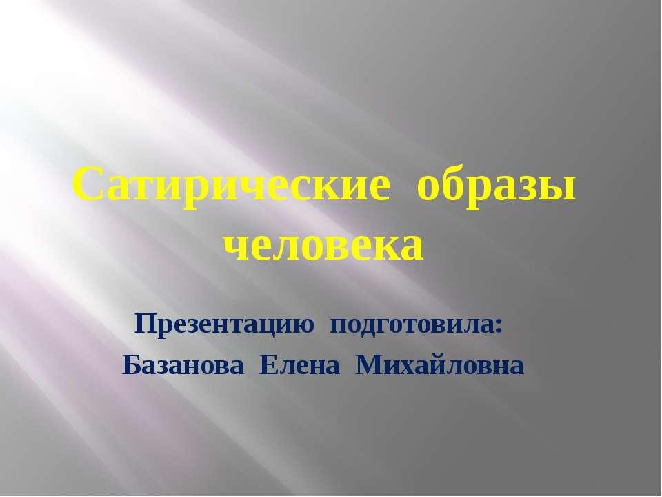 Сатирические образы человека Презентацию подготовила: Базанова Елена Михайловна