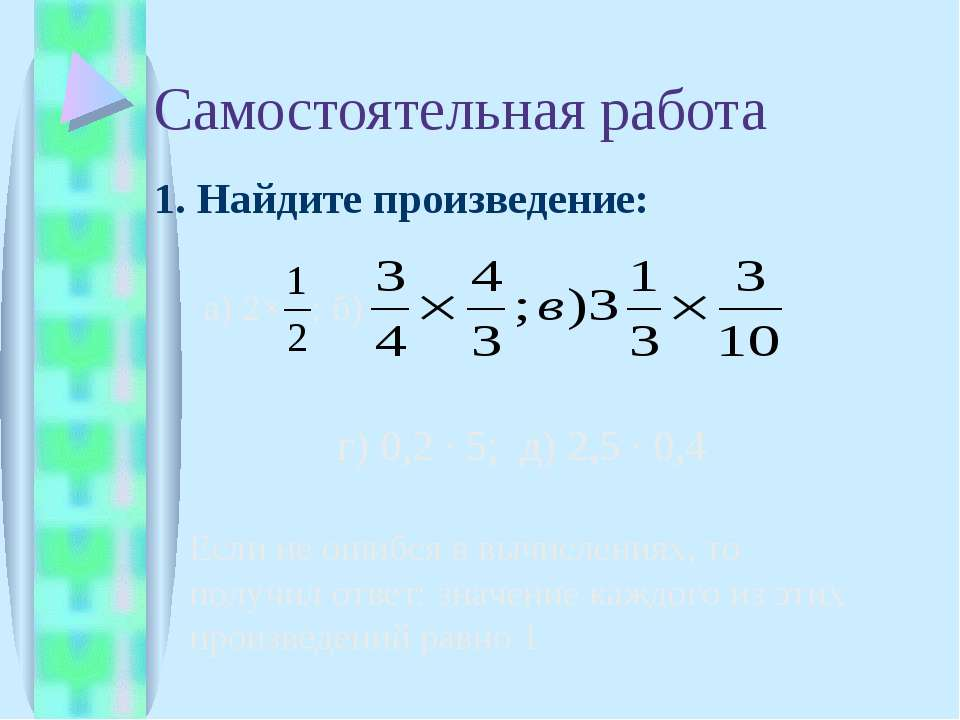 Самостоятельная работа 1. Найдите произведение: а) 2× б) г) 0,2 ∙ 5; д) 2,5 ∙...
