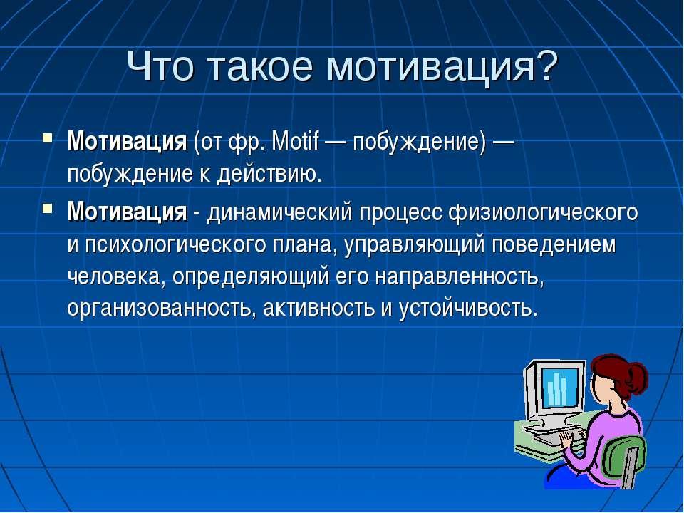 Что такое мотивация? Мотивация (от фр. Motif — побуждение) — побуждение к дей...
