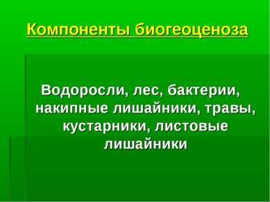 Компоненты биогеоценоза Водоросли, лес, бактерии, накипные лишайники, травы, ...