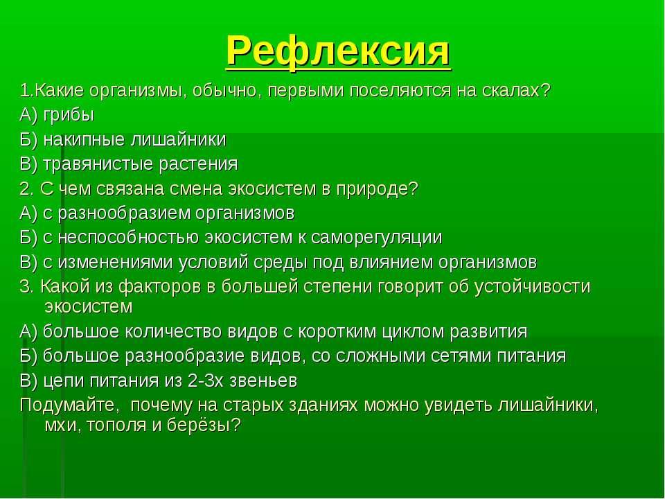 Рефлексия 1.Какие организмы, обычно, первыми поселяются на скалах? А) грибы Б...