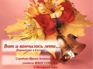 Вот и кончилось лето… Первый раз в 8 класс Середина Ирина Анатольевна учитель...