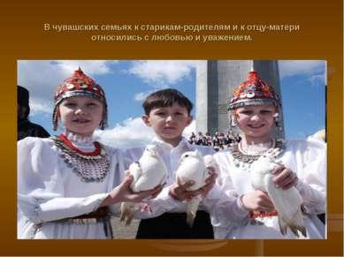 В чувашских семьях к старикам-родителям и к отцу-матери относились с любовью ...