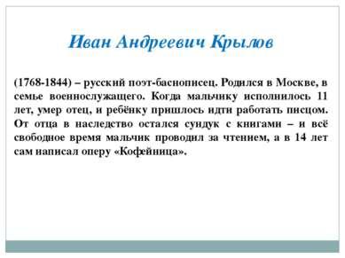 Иван Андреевич Крылов (1768-1844) – русский поэт-баснописец. Родился в Москве...