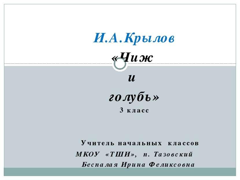 И.А.Крылов «Чиж и голубь» 3 класс Учитель начальных классов МКОУ «ТШИ», п. Та...