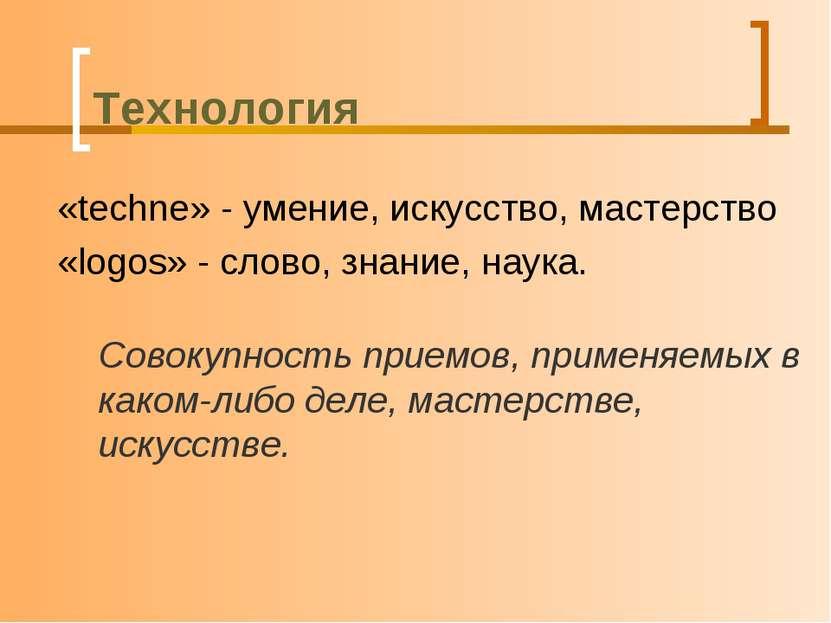 Технология «techne» - умение, искусство, мастерство «logos» - слово, знание, ...