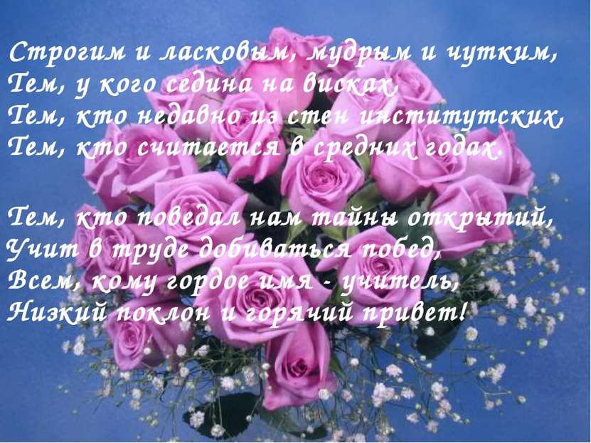 Строгим и ласковым, мудрым и чутким, Тем, у кого седина на висках, Тем, кто н...
