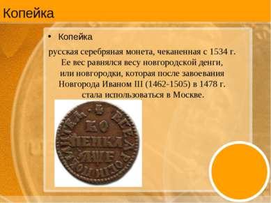 Копейка Копейка русская серебряная монета, чеканенная с 1534 г. Ее вес равнял...