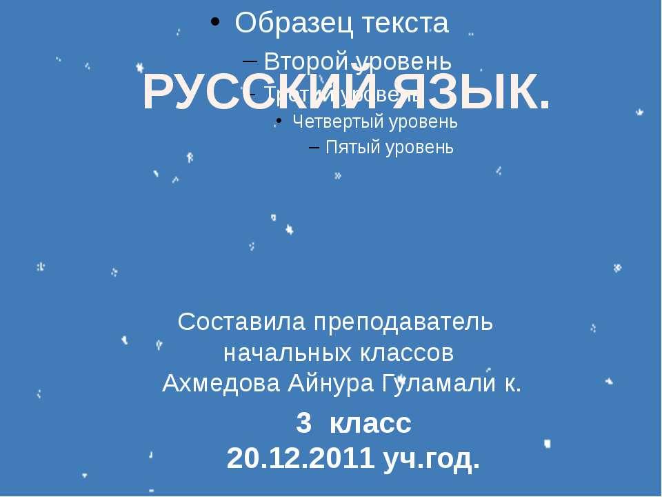РУССКИЙ ЯЗЫК. 3 класс 20.12.2011 уч.год. Составила преподаватель начальных кл...