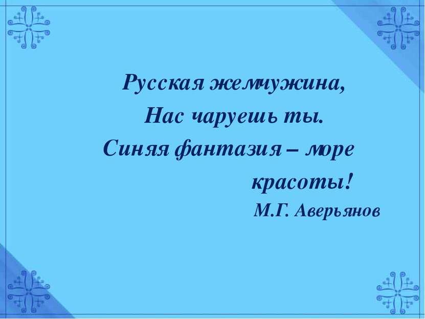 Русская жемчужина, Нас чаруешь ты. Синяя фантазия – море красоты! М.Г. Аверьянов